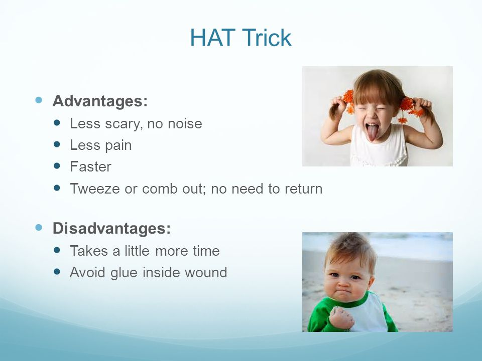 HAT Trick Advantages: Less scary, no noise Less pain Faster Tweeze or comb out; no need to return Disadvantages: Takes a little more time Avoid glue i