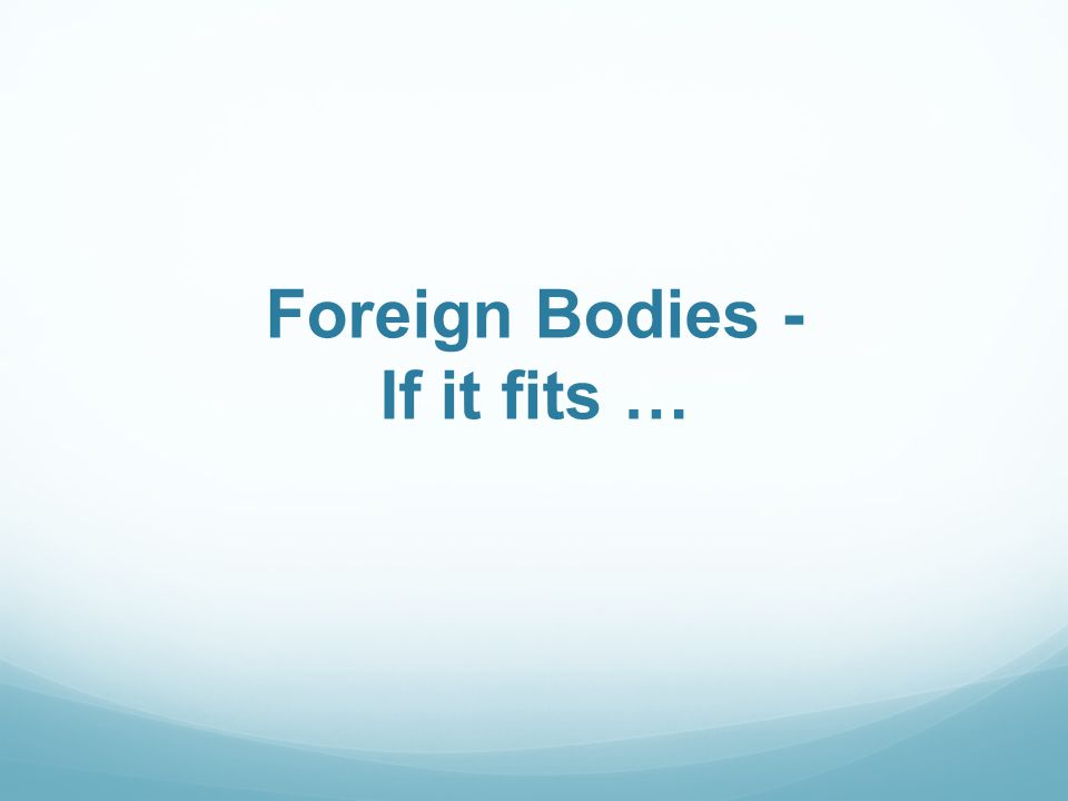Foreign Bodies - If it fits …