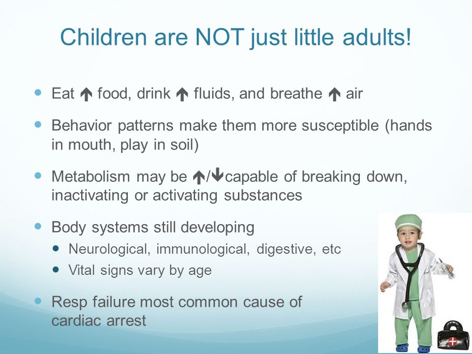 Children are NOT just little adults! Eat  food, drink  fluids, and breathe  air Behavior patterns make them more susceptible (hands in mouth, play