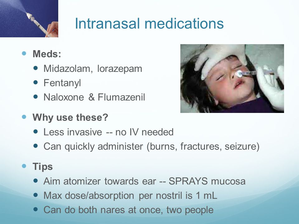 Intranasal medications Meds: Midazolam, lorazepam Fentanyl Naloxone & Flumazenil Why use these? Less invasive -- no IV needed Can quickly administer (