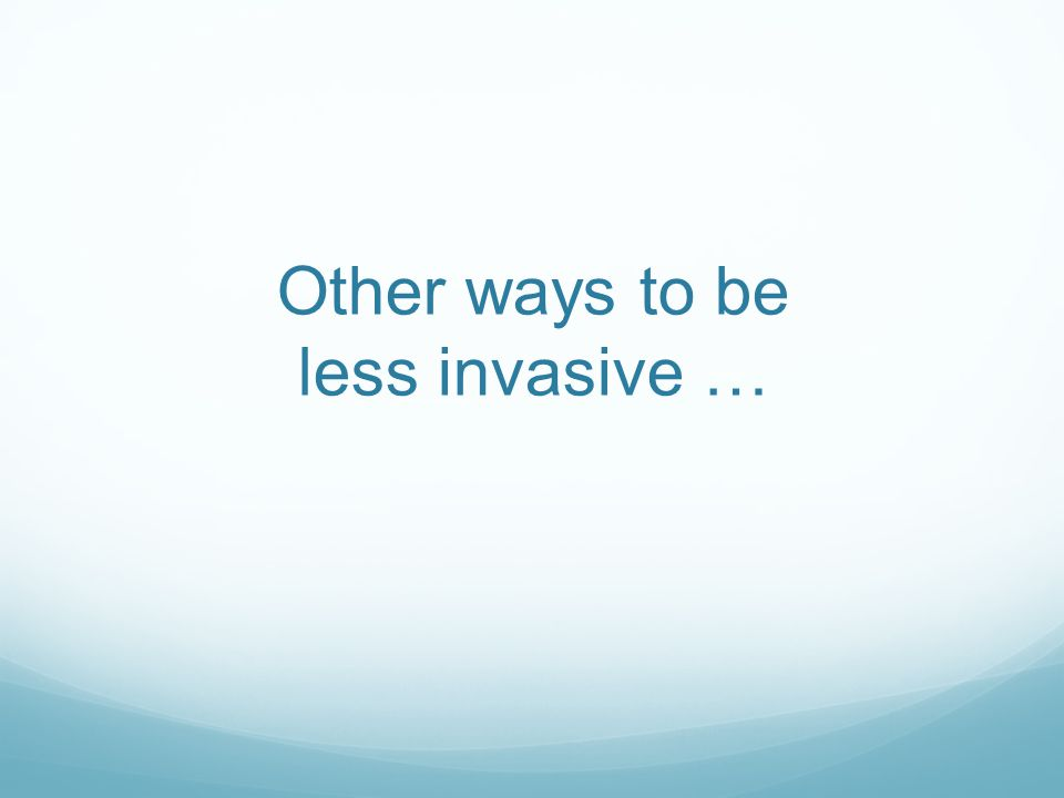 Other ways to be less invasive …