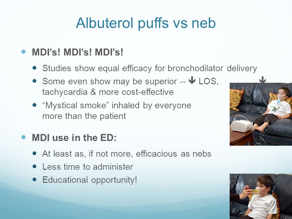 Albuterol puffs vs neb MDI's! MDI's! MDI's! Studies show equal efficacy for bronchodilator delivery Some even show may be superior --  LOS,  tachyca