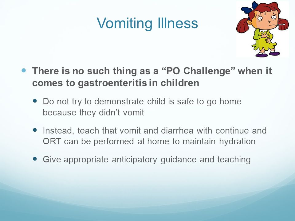 "Vomiting Illness There is no such thing as a ""PO Challenge"" when it comes to gastroenteritis in children Do not try to demonstrate child is safe to go"