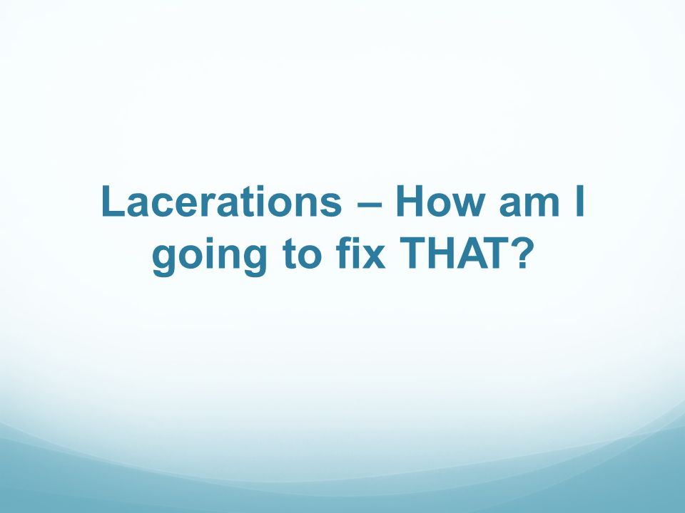 Lacerations – How am I going to fix THAT?