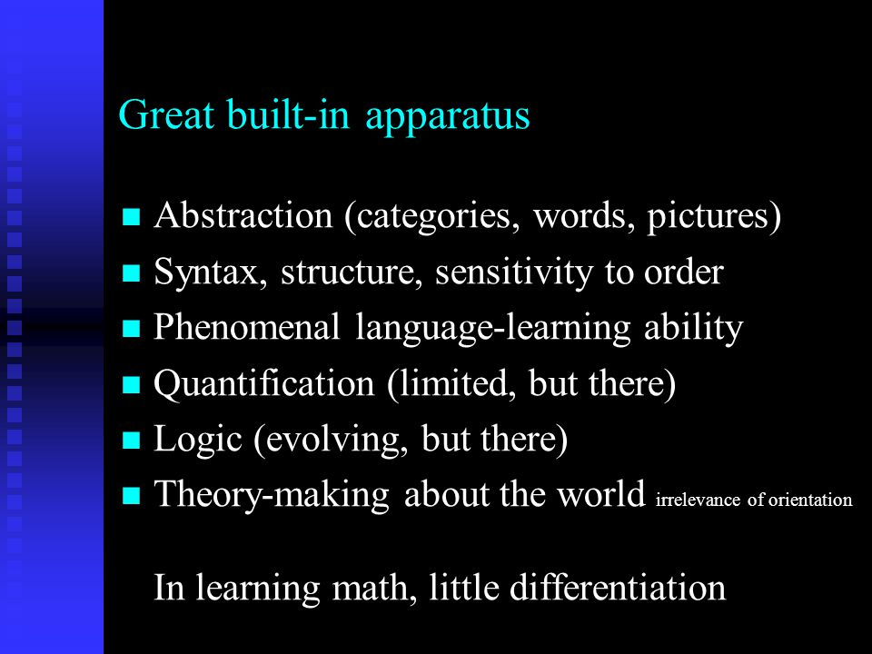 Great built-in apparatus Abstraction (categories, words, pictures) Abstraction (categories, words, pictures) Syntax, structure, sensitivity to order Syntax, structure, sensitivity to order Phenomenal language-learning ability Phenomenal language-learning ability Quantification (limited, but there) Quantification (limited, but there) Logic (evolving, but there) Logic (evolving, but there) Theory-making about the world irrelevance of orientation In learning math, little differentiation Theory-making about the world irrelevance of orientation In learning math, little differentiation