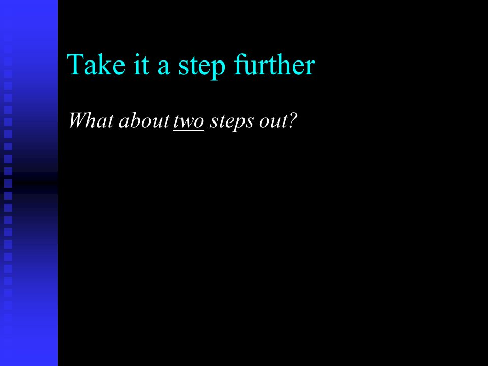 Take it a step further What about two steps out