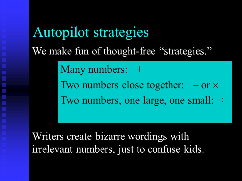 Autopilot strategies We make fun of thought-free strategies. Writers create bizarre wordings with irrelevant numbers, just to confuse kids.