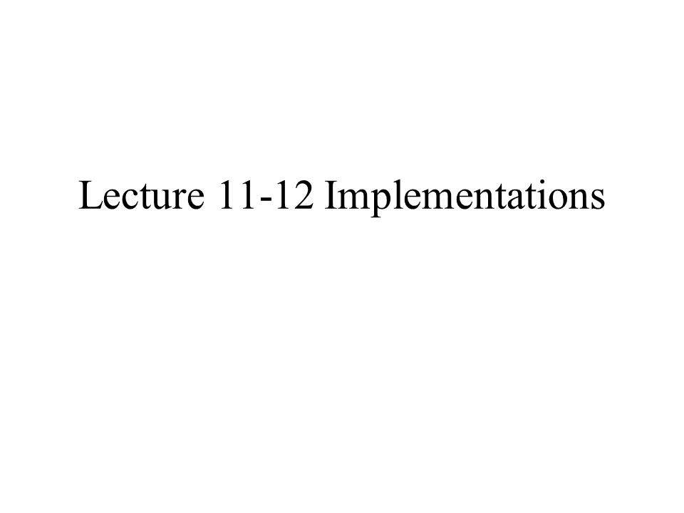 Lecture 11-12 Implementations