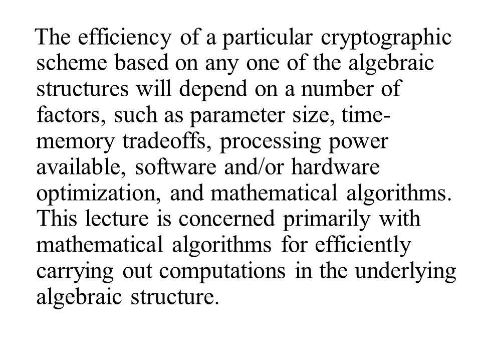 The efficiency of a particular cryptographic scheme based on any one of the algebraic structures will depend on a number of factors, such as parameter size, time- memory tradeoffs, processing power available, software and/or hardware optimization, and mathematical algorithms.