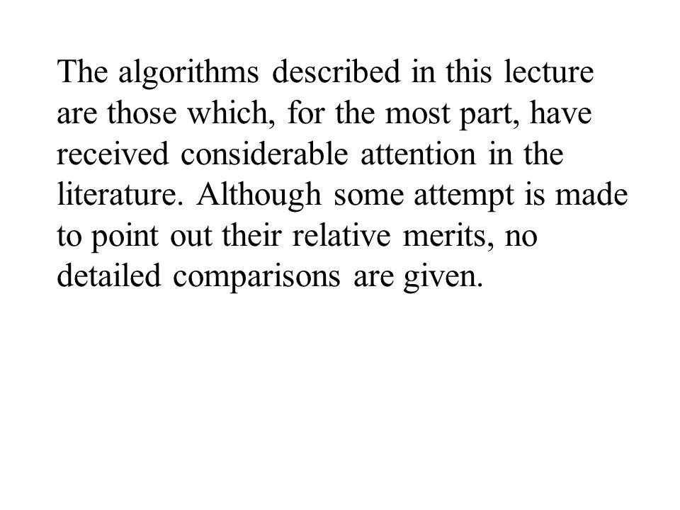 The algorithms described in this lecture are those which, for the most part, have received considerable attention in the literature.