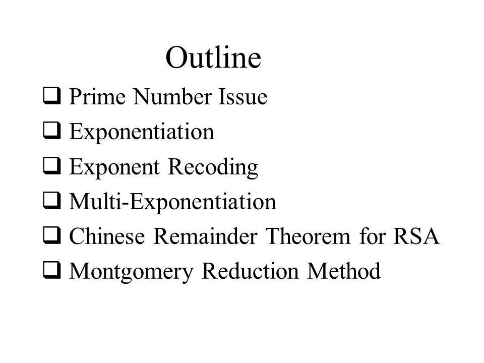 Outline  Prime Number Issue  Exponentiation  Exponent Recoding  Multi-Exponentiation  Chinese Remainder Theorem for RSA  Montgomery Reduction Method
