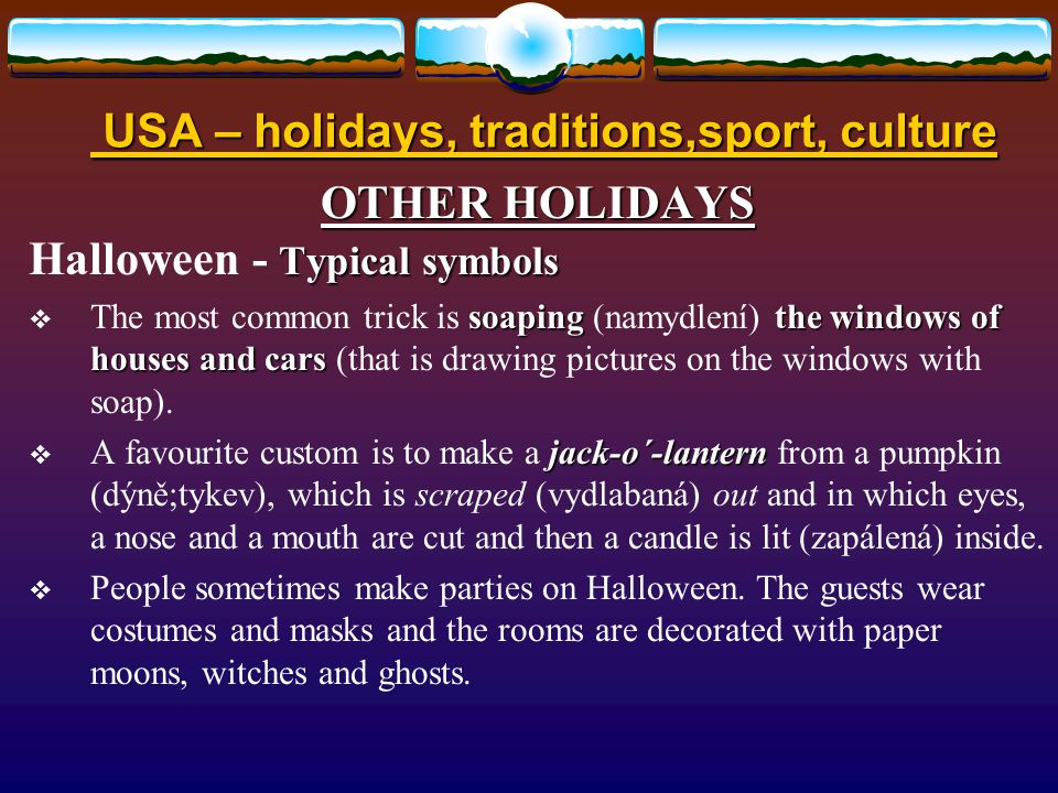 USA – holidays, traditions,sport, culture USA – holidays, traditions,sport, culture OTHER HOLIDAYS Typical symbols Halloween - Typical symbols  It is much more important festival in the USA than in Britain, but is celebrated by many people in UK.