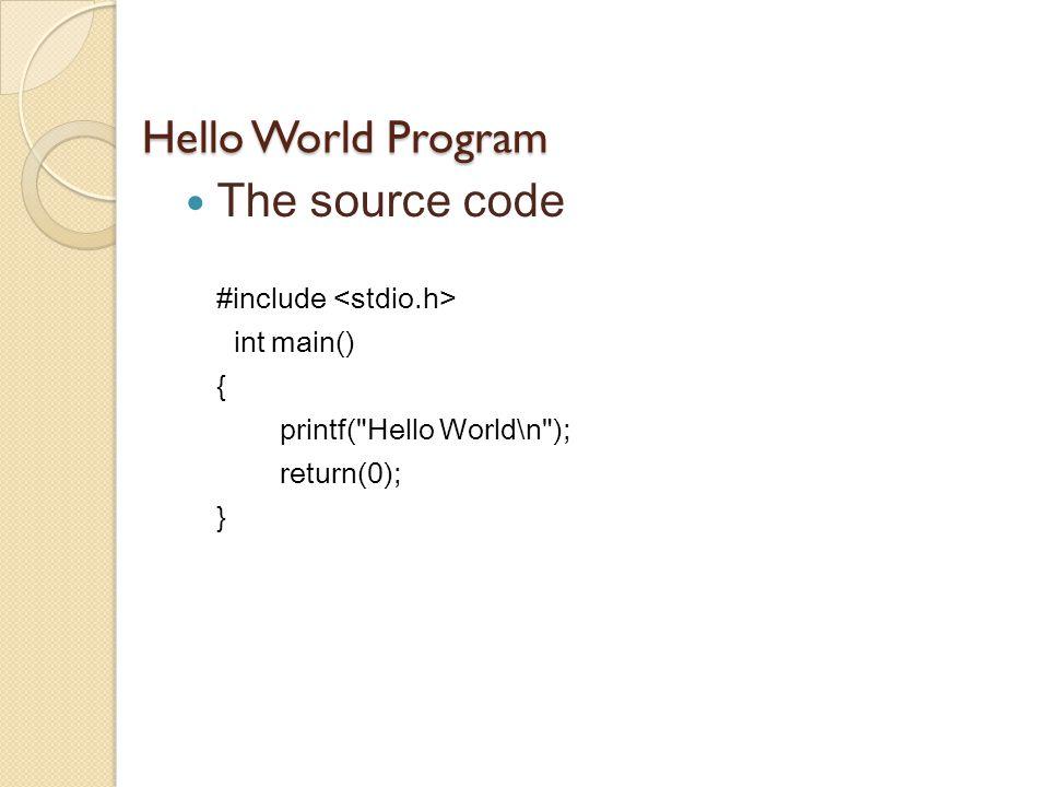 Hello World Program The source code #include int main() { printf( Hello World\n ); return(0); }