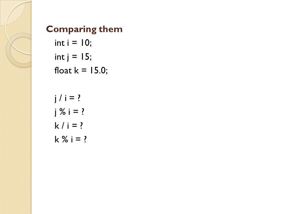 Comparing them int i = 10; int j = 15; float k = 15.0; j / i = j % i = k / i = k % i =