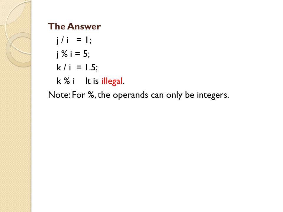 The Answer j / i = 1; j % i = 5; k / i = 1.5; k % i It is illegal.