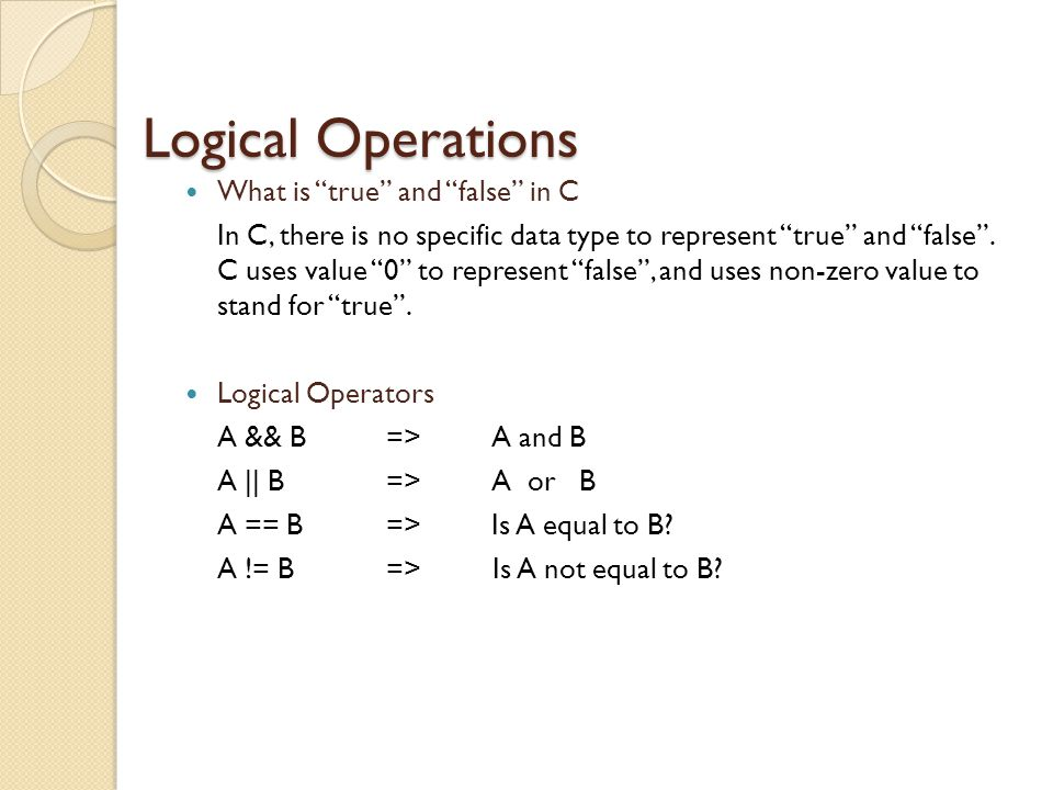Logical Operations What is true and false in C In C, there is no specific data type to represent true and false .
