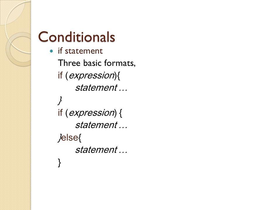 Conditionals if statement Three basic formats, if (expression){ statement … } if (expression) { statement … }else{ statement … }