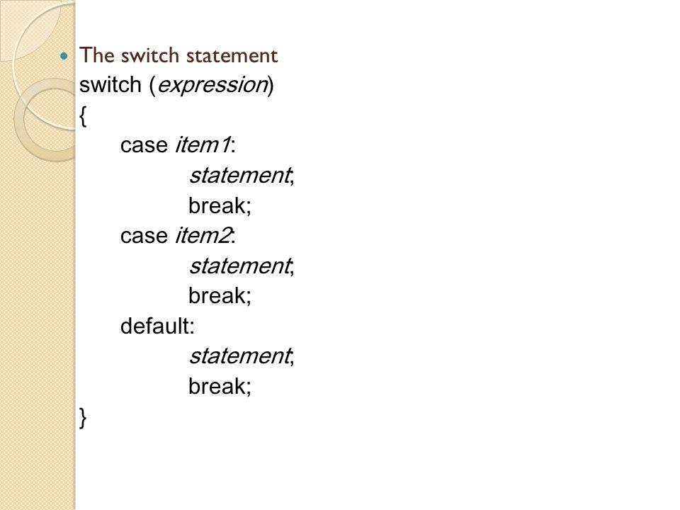 The switch statement switch (expression) { case item1: statement; break; case item2: statement; break; default: statement; break; }