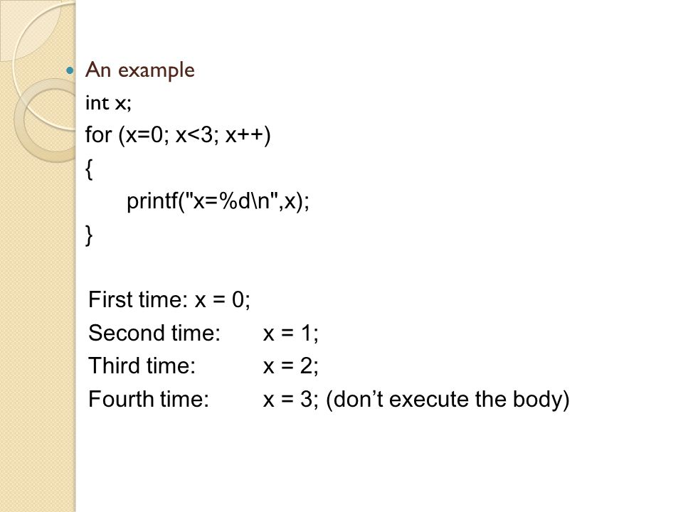An example int x; for (x=0; x<3; x++) { printf( x=%d\n ,x); } First time: x = 0; Second time:x = 1; Third time: x = 2; Fourth time:x = 3; (don ' t execute the body)