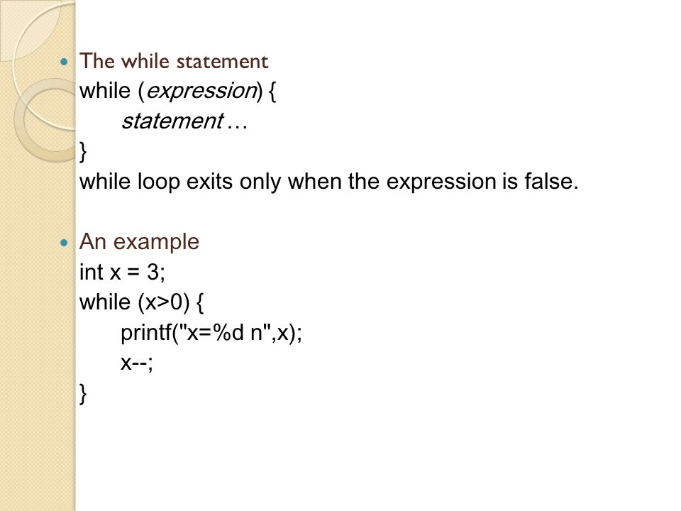 The while statement while (expression) { statement … } while loop exits only when the expression is false.