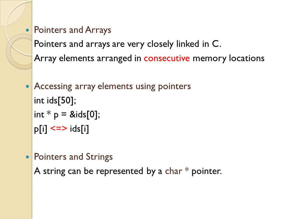 Pointers and Arrays Pointers and arrays are very closely linked in C.