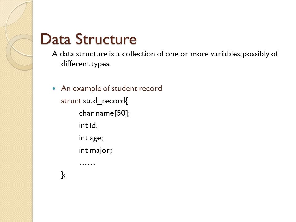 Data Structure A data structure is a collection of one or more variables, possibly of different types.
