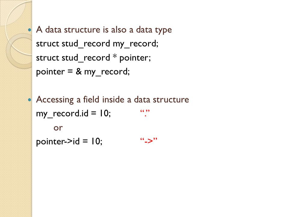 A data structure is also a data type struct stud_record my_record; struct stud_record * pointer; pointer = & my_record; Accessing a field inside a data structure my_record.id = 10; . or pointer->id = 10; ->