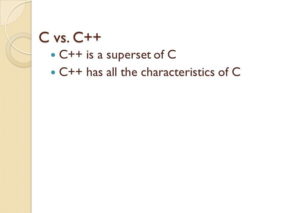 C vs. C++ C++ is a superset of C C++ has all the characteristics of C