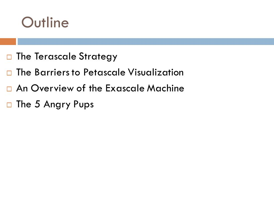 Outline  The Terascale Strategy  The Barriers to Petascale Visualization  An Overview of the Exascale Machine  The 5 Angry Pups