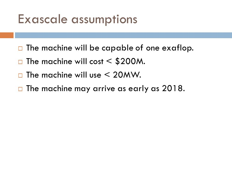 Exascale assumptions  The machine will be capable of one exaflop.  The machine will cost < $200M.  The machine will use < 20MW.  The machine may a