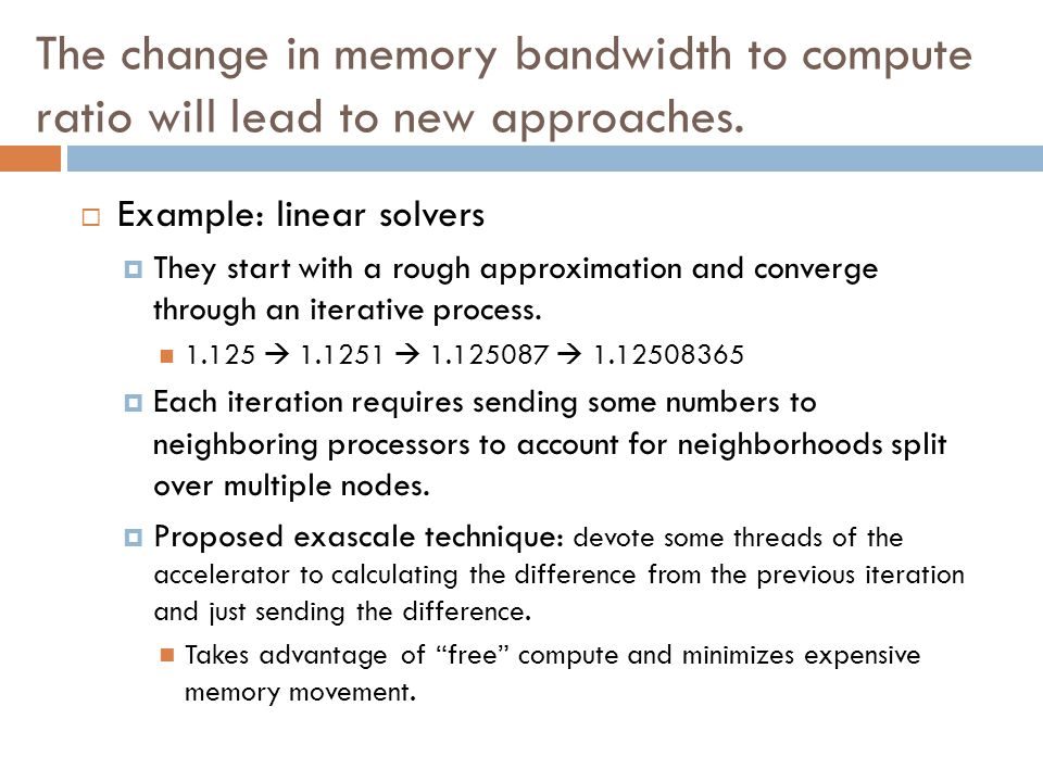 The change in memory bandwidth to compute ratio will lead to new approaches.  Example: linear solvers  They start with a rough approximation and con