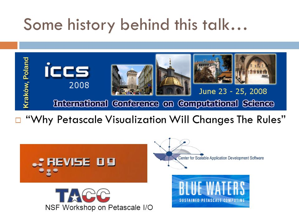 "Some history behind this talk…  ""Why Petascale Visualization Will Changes The Rules"" NSF Workshop on Petascale I/O"