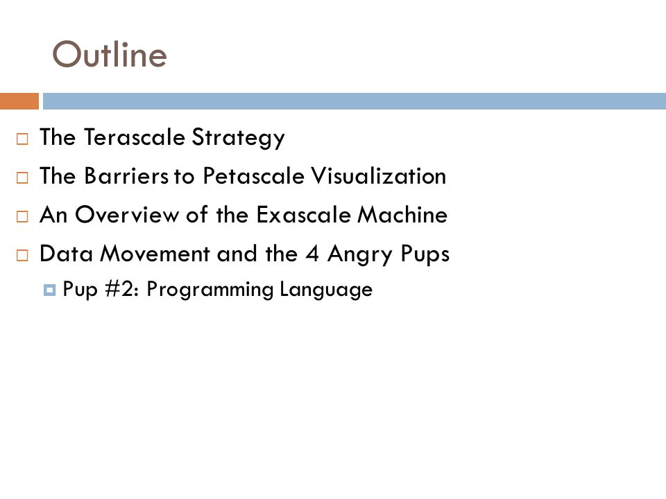 Outline  The Terascale Strategy  The Barriers to Petascale Visualization  An Overview of the Exascale Machine  Data Movement and the 4 Angry Pups