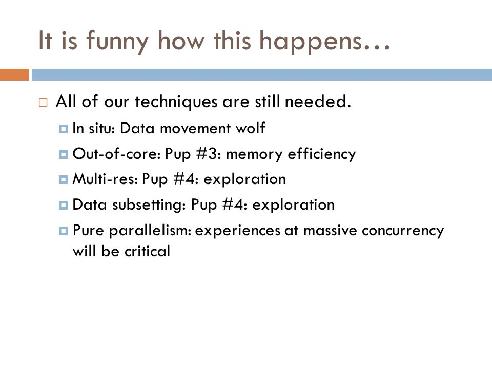 It is funny how this happens…  All of our techniques are still needed.  In situ: Data movement wolf  Out-of-core: Pup #3: memory efficiency  Multi