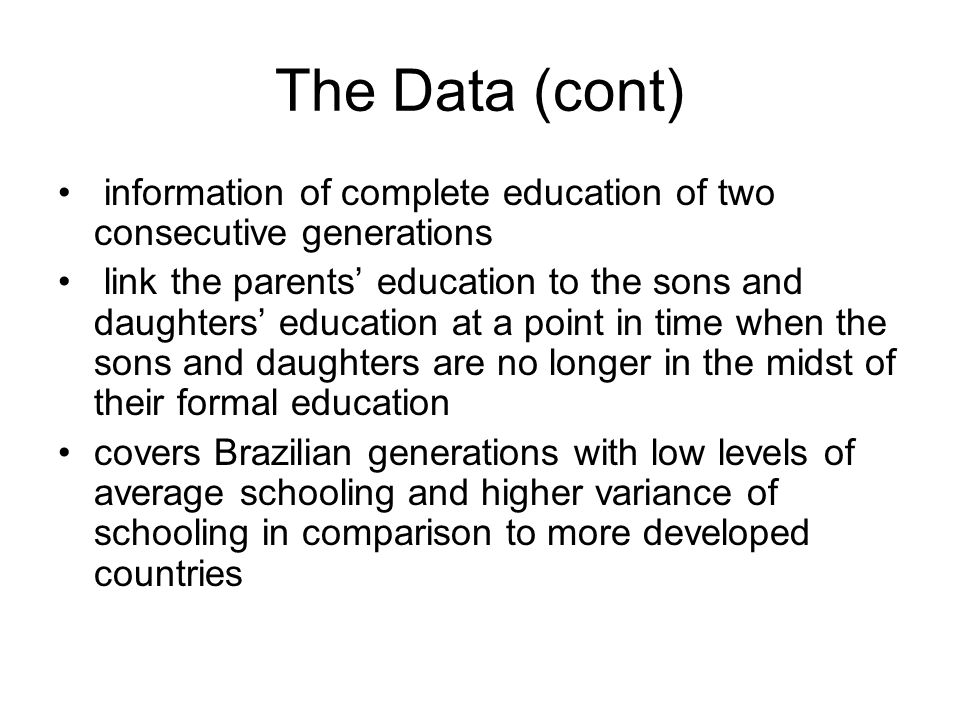 The Data (cont) information of complete education of two consecutive generations link the parents' education to the sons and daughters' education at a point in time when the sons and daughters are no longer in the midst of their formal education covers Brazilian generations with low levels of average schooling and higher variance of schooling in comparison to more developed countries