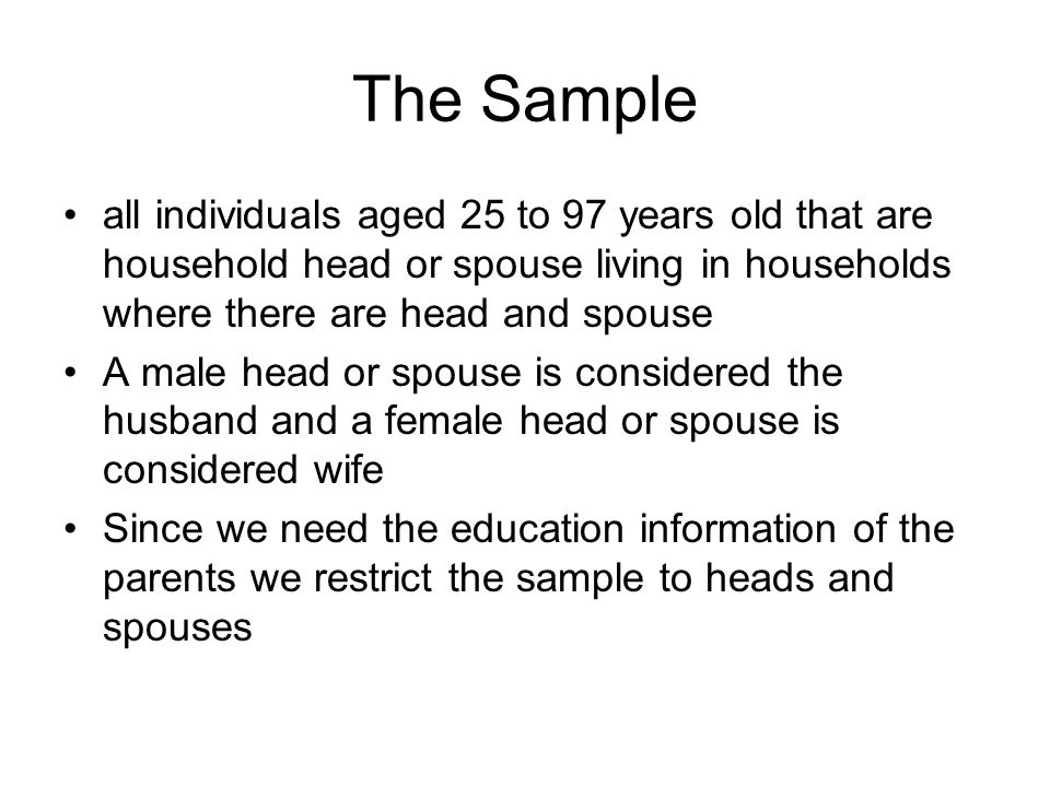 The Sample all individuals aged 25 to 97 years old that are household head or spouse living in households where there are head and spouse A male head or spouse is considered the husband and a female head or spouse is considered wife Since we need the education information of the parents we restrict the sample to heads and spouses
