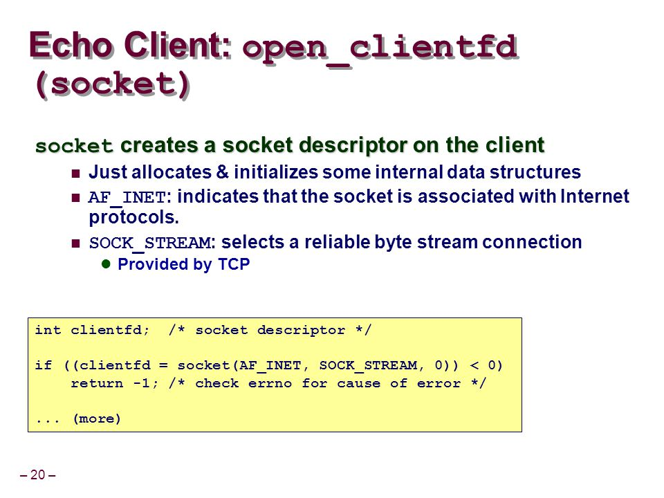 – 20 – Echo Client: open_clientfd (socket) int clientfd; /* socket descriptor */ if ((clientfd = socket(AF_INET, SOCK_STREAM, 0)) < 0) return -1; /* check errno for cause of error */...