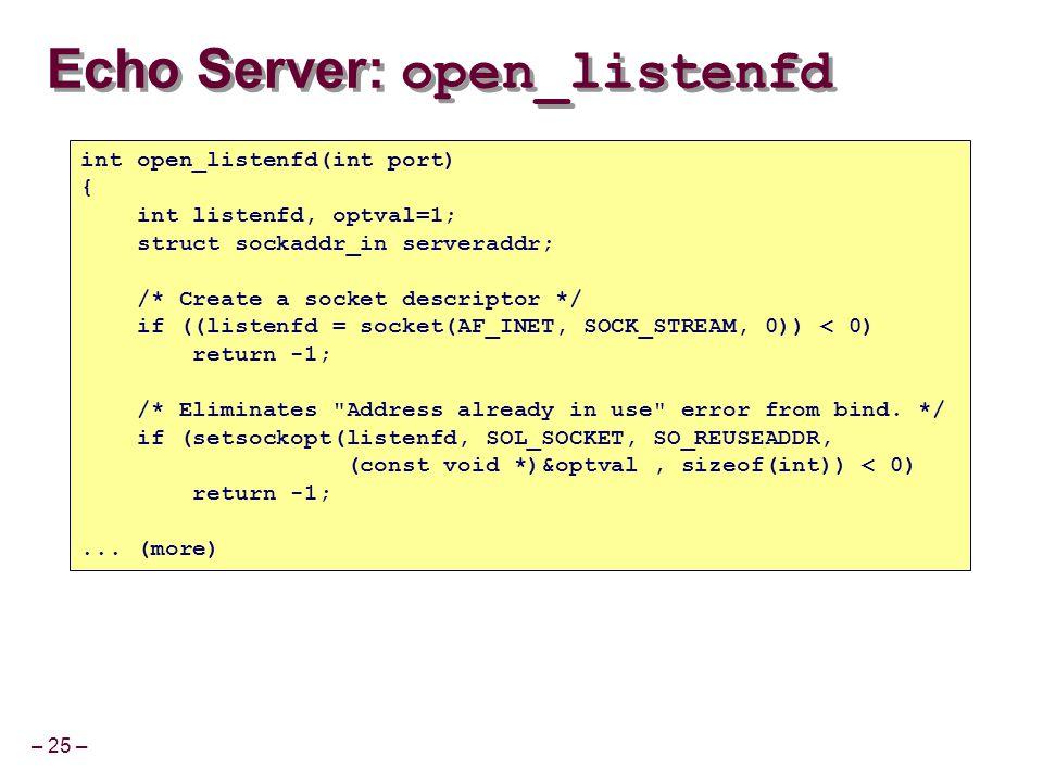 – 25 – Echo Server: open_listenfd int open_listenfd(int port) { int listenfd, optval=1; struct sockaddr_in serveraddr; /* Create a socket descriptor *