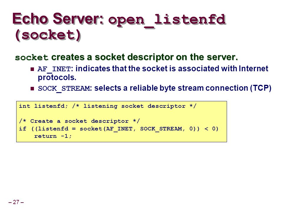 – 27 – socket creates a socket descriptor on the server. AF_INET : indicates that the socket is associated with Internet protocols. SOCK_STREAM : sele
