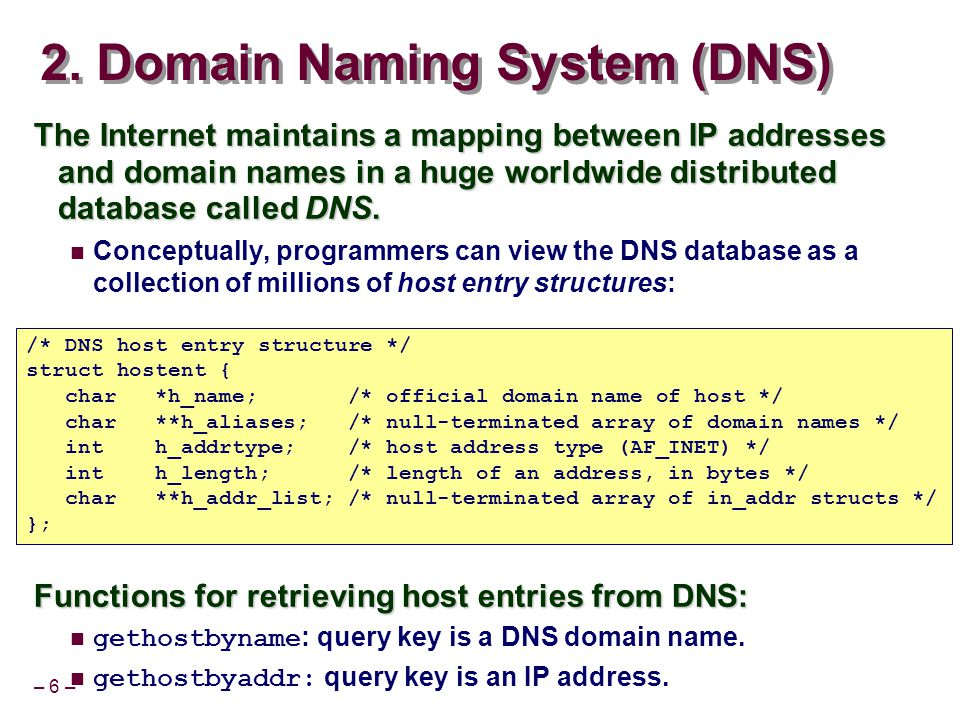 – 6 – 2. Domain Naming System (DNS) The Internet maintains a mapping between IP addresses and domain names in a huge worldwide distributed database ca