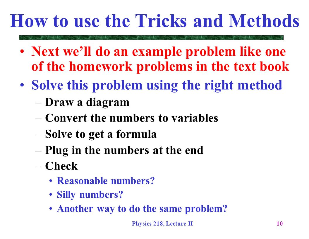 Physics 218, Lecture II10 How to use the Tricks and Methods Next we'll do an example problem like one of the homework problems in the text book Solve