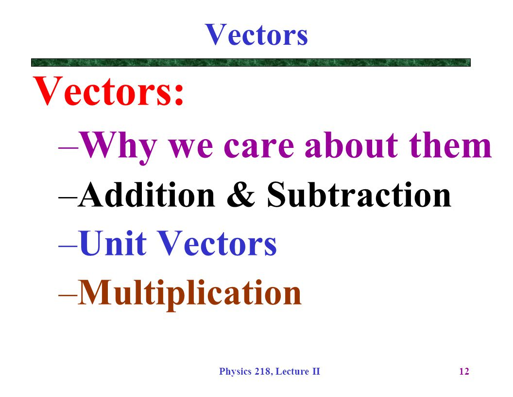 Physics 218, Lecture II12 Vectors Vectors: –Why we care about them –Addition & Subtraction –Unit Vectors –Multiplication