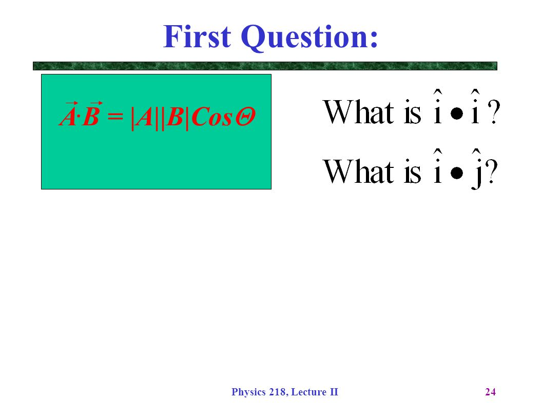 Physics 218, Lecture II24 A. B = |A||B|Cos  First Question: