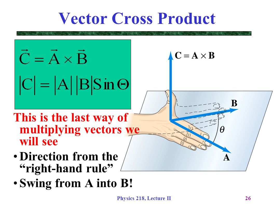 "Physics 218, Lecture II26 Vector Cross Product This is the last way of multiplying vectors we will see Direction from the ""right-hand rule"" Swing from"