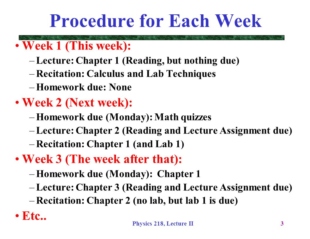 Physics 218, Lecture II3 Procedure for Each Week Week 1 (This week): –Lecture: Chapter 1 (Reading, but nothing due) –Recitation: Calculus and Lab Tech