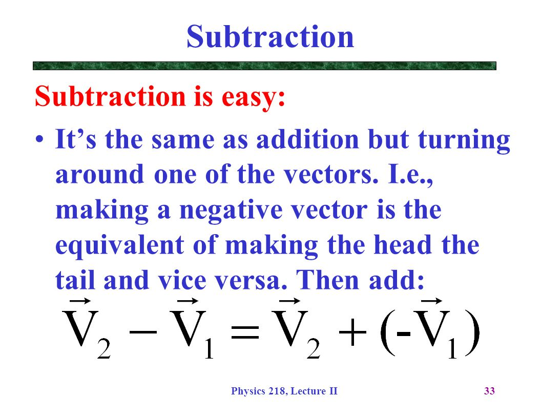 Physics 218, Lecture II33 Subtraction Subtraction is easy: It's the same as addition but turning around one of the vectors. I.e., making a negative ve