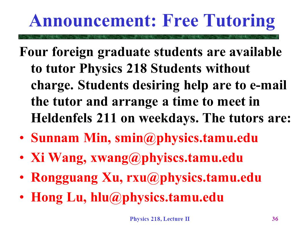 Physics 218, Lecture II36 Announcement: Free Tutoring Four foreign graduate students are available to tutor Physics 218 Students without charge. Stude