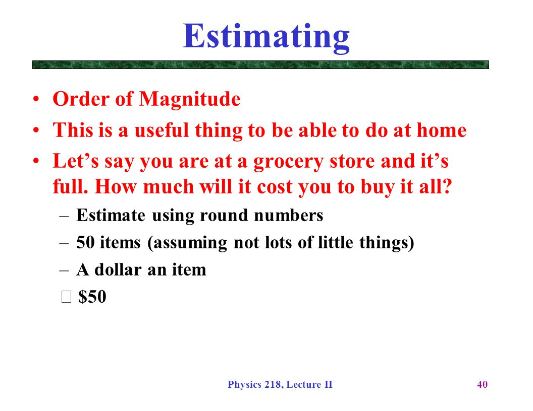 Physics 218, Lecture II40 Estimating Order of Magnitude This is a useful thing to be able to do at home Let's say you are at a grocery store and it's