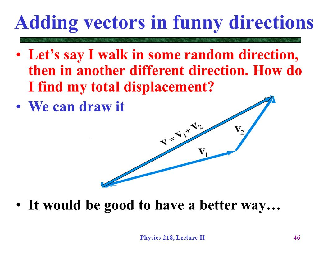 Physics 218, Lecture II46 Adding vectors in funny directions Let's say I walk in some random direction, then in another different direction. How do I