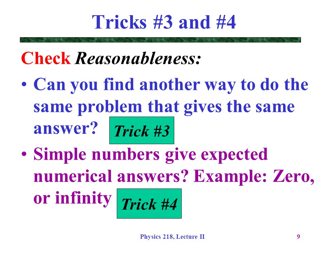 Physics 218, Lecture II9 Tricks #3 and #4 Check Reasonableness: Can you find another way to do the same problem that gives the same answer? Simple num